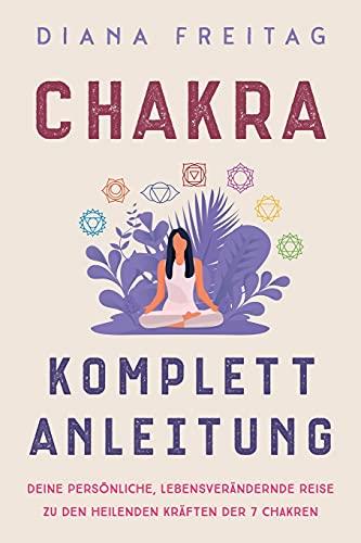 Chakra Komplett-Anleitung: Deine persönliche, lebensverändernde Reise zu den heilenden Kräften der 7 Chakren
