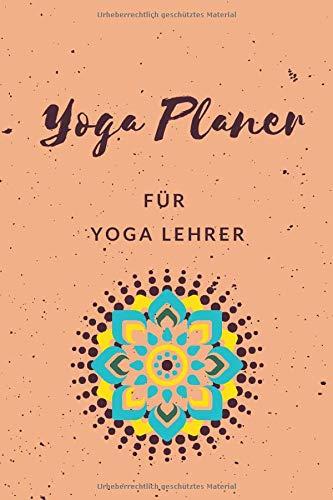Yoga Planer für Yoga Lehrer: Logbuch für Yoga Kurse • Yoga Lehren und Unterrichten leicht gemacht • Notizbuch Yoga zum Planen und Organisieren von ... • Kursleiter Planer für Yoga und Meditation