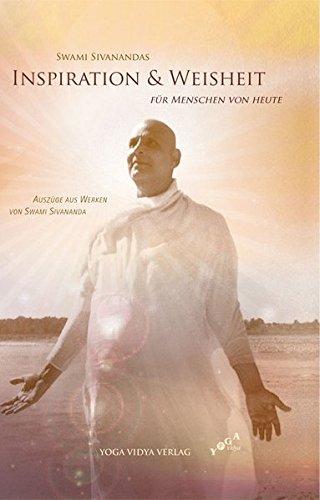 Swami Sivanandas Inspiration & Weisheit für Menschen von heute: Auszüge aus Werken von Swami Sivananda