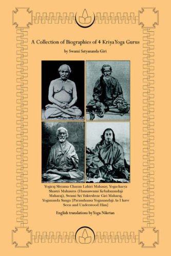 A Collection of Biographies of 4 Kriya Yoga Gurus by Swami Satyananda Giri: Yogiraj Shyama Charan Lahiri...