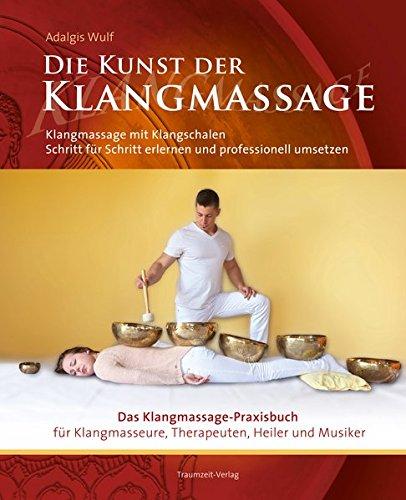 Die Kunst der Klangmassage: Das neue Praxisbuch Klangschalenmassage: Klangmassage mit Klangschalen Schritt...