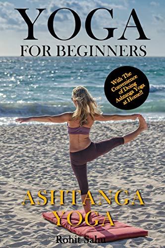 Yoga For Beginners: Ashtanga Yoga: The Complete Guide to Master Ashtanga Yoga; Benefits, Essentials, Asanas...