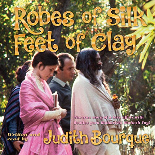 Robes of Silk Feet of Clay: The True Story of a Love Affair with Maharishi Mahesh Yogi, the TM Guru Followed...